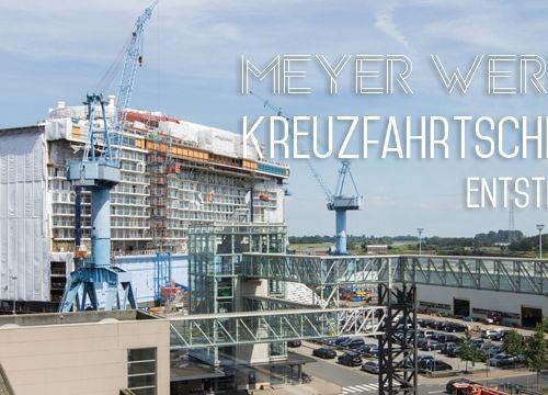 Meyer Werft – Kreuzfahrtschiffe aus Papenburg