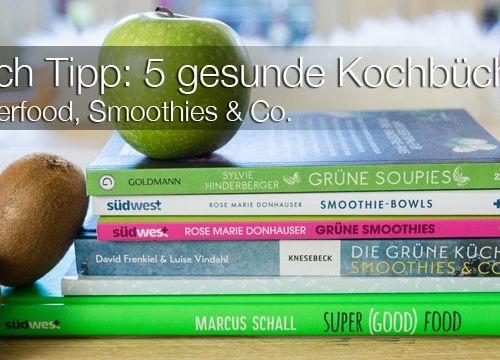 Buch Tipps: 5 Kochbücher für gesunden Genuß – Superfood, Smoothies & Co